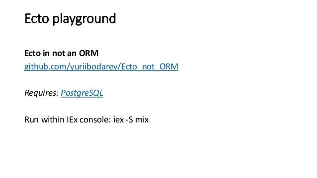 Ecto playground Ecto in not an ORM github.com/yuriibodarev/Ecto_not_ORM Requires: PostgreSQL Run within IEx console: iex -...