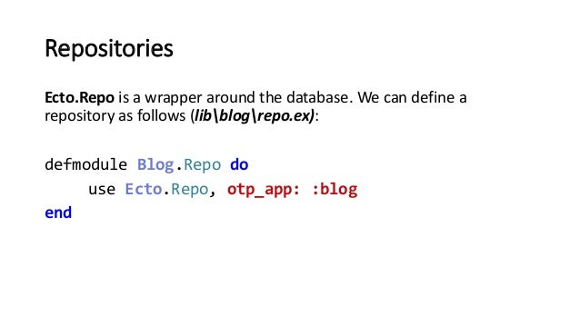 Repositories Ecto.Repo is a wrapper around the database. We can define a repository as follows (libblogrepo.ex): defmodule...