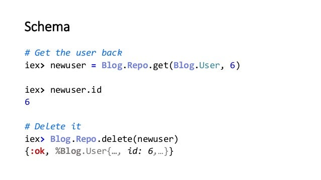 Schema # Get the user back iex> newuser = Blog.Repo.get(Blog.User, 6) iex> newuser.id 6 # Delete it iex> Blog.Repo.delete(...