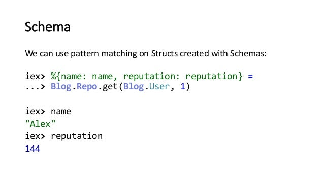 Schema We can use pattern matching on Structs created with Schemas: iex> %{name: name, reputation: reputation} = ...> Blog...