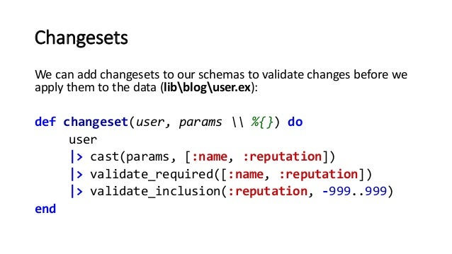 Changesets We can add changesets to our schemas to validate changes before we apply them to the data (libbloguser.ex): def...
