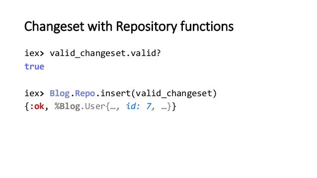 Changeset with Repository functions iex> valid_changeset.valid? true iex> Blog.Repo.insert(valid_changeset) {:ok, %Blog.Us...