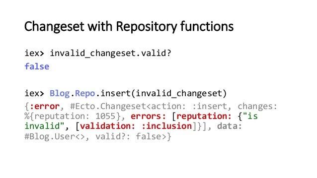 Changeset with Repository functions iex> invalid_changeset.valid? false iex> Blog.Repo.insert(invalid_changeset) {:error, ...