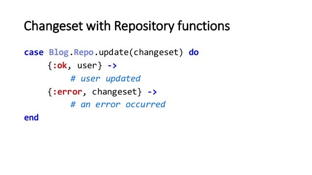 Changeset with Repository functions case Blog.Repo.update(changeset) do {:ok, user} -> # user updated {:error, changeset} ...