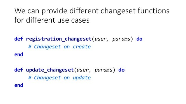 We can provide different changeset functions for different use cases def registration_changeset(user, params) do # Changes...