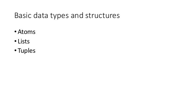 Basic data types and structures • Atoms • Lists • Tuples