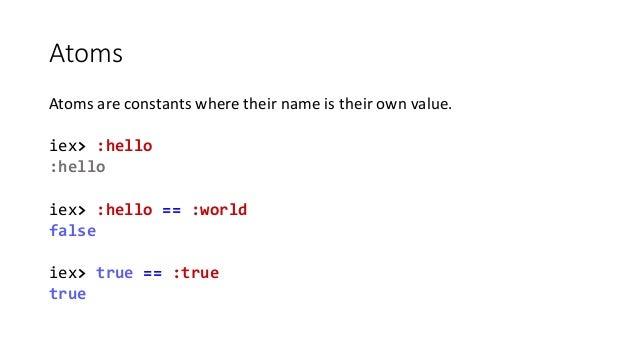 Atoms Atoms are constants where their name is their own value. iex> :hello :hello iex> :hello == :world false iex> true ==...