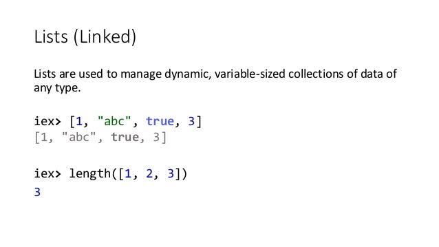 """Lists (Linked) Lists are used to manage dynamic, variable-sized collections of data of any type. iex> [1, """"abc"""", true, 3] ..."""
