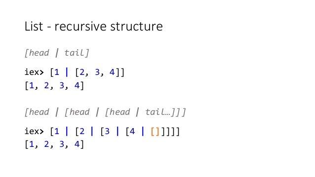 List - recursive structure [head   tail] iex> [1   [2, 3, 4]] [1, 2, 3, 4] [head   [head   [head   tail…]]] iex> [1   [2  ...