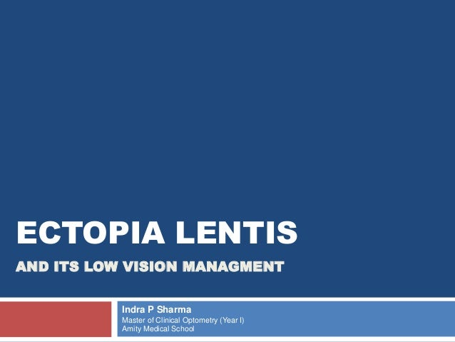 ECTOPIA LENTIS  AND ITS LOW VISION MANAGMENT  Indra P Sharma  Master of Clinical Optometry (Year I)  Amity Medical School