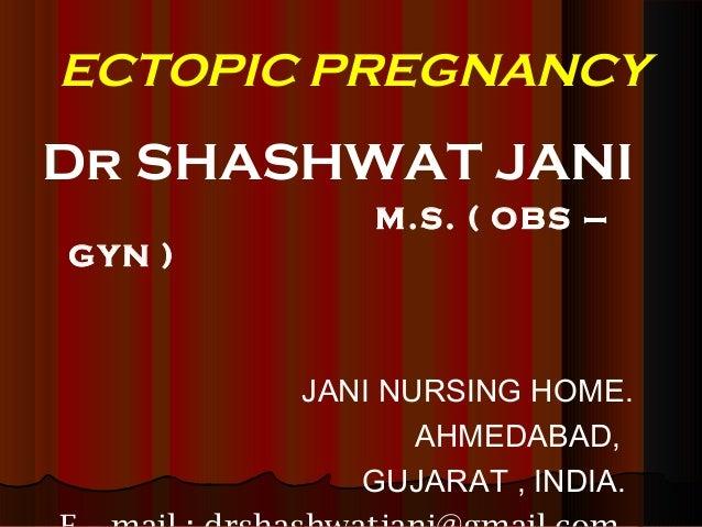 ECTOPIC PREGNANCY  Dr SHASHWAT JANI M.S. ( OBS – GYN )  JANI NURSING HOME. AHMEDABAD, GUJARAT , INDIA.