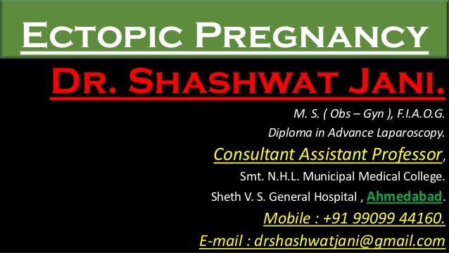 Ectopic Pregnancy Dr. Shashwat Jani. M. S. ( Obs – Gyn ), F.I.A.O.G. Diploma in Advance Laparoscopy. Consultant Assistant ...