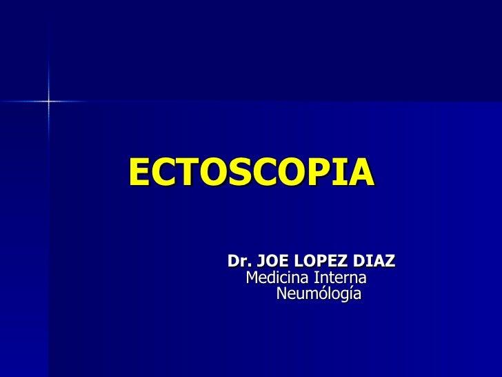 ECTOSCOPIA Dr. JOE LOPEZ DIAZ   Medicina Interna  Neumólogía