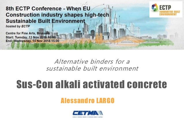 Alternative binders for a sustainable built environment Sus-Con alkali activated concrete Alessandro LARGO