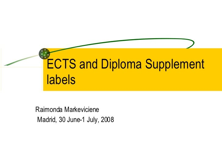ECTS and Diploma Supplement labels Raimonda Markeviciene Madrid, 30 June-1 July, 2008