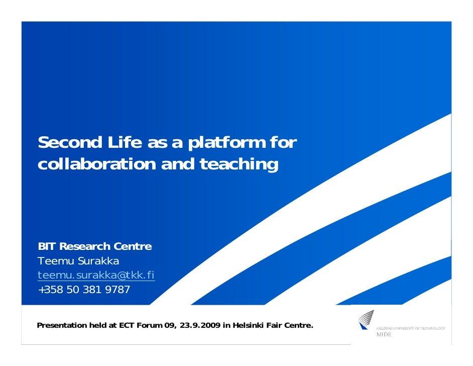 Second Life as a platform for collaboration and teaching    BIT Research Centre Teemu Surakka teemu.surakka@tkk.fi +358 50...