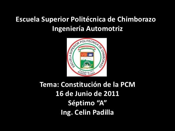 """Escuela Superior Politécnica de ChimborazoIngeniería AutomotrizTema:Constitución de la PCM16 de Junio de 2011Séptimo """"A""""..."""