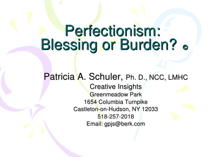 Perfectionism:  Blessing or Burden?    Patricia A. Schuler,  Ph. D., NCC, LMHC Creative Insights Greenmeadow Park 1654 Co...