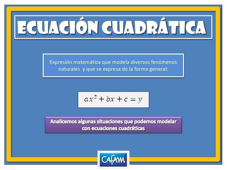 ECUACIÓN CUADRÁTICA<br />Expresión matemática que modela diversos fenómenos naturales  y que se expresa de la forma genera...