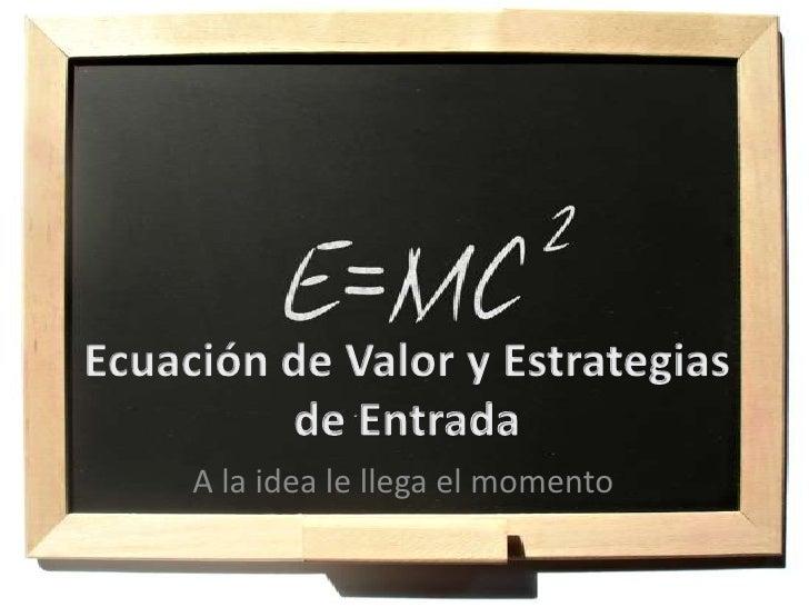 Ecuación de Valor y Estrategias de Entrada<br />A la idea le llega el momento<br />