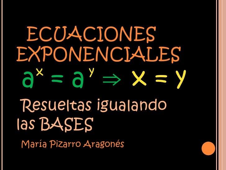 ECUACIONESEXPONENCIALESa =a ⇒x=y   x          y Resueltas igualandolas BASESMaría Pizarro Aragonés