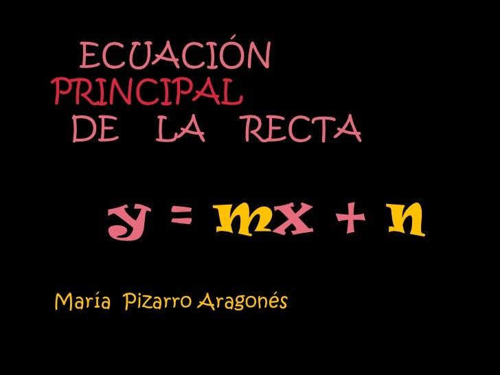 ECUACIÓNPRINCIPAL DE LA RECTA     y = mx + nMaría Pizarro Aragonés