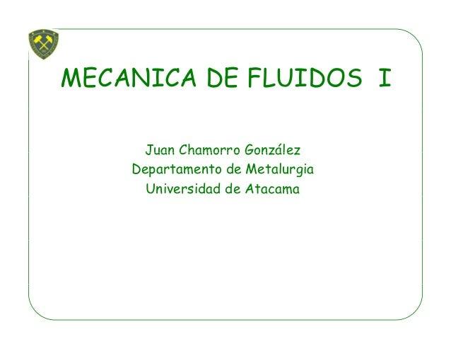 MECANICA DE FLUIDOS I Juan Chamorro GonzálezJuan Chamorro González Departamento de Metalurgia Universidad de Atacama