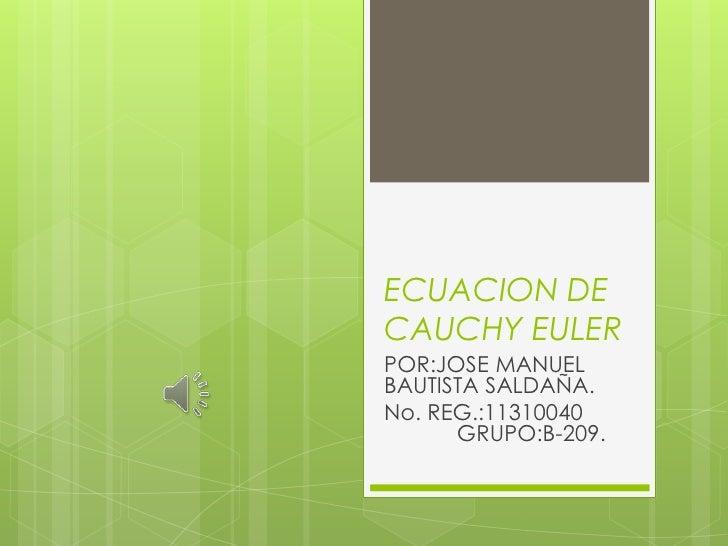 ECUACION DECAUCHY EULERPOR:JOSE MANUELBAUTISTA SALDAÑA.No. REG.:11310040      GRUPO:B-209.