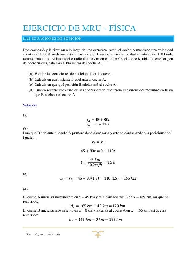 Hugo Vizcarra Valencia EJERCICIO DE MRU - FÍSICA LAS ECUACIONES DE POSICIÓN Dos coches A y B circulan a lo largo de una ca...