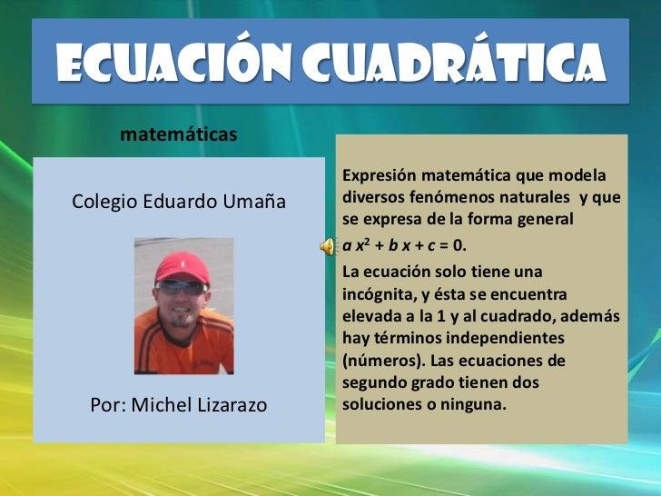 ECUACIÓN CUADRÁTICA<br />matemáticas<br />Colegio Eduardo Umaña<br />Por: Michel Lizarazo<br />Expresión matemática que mo...