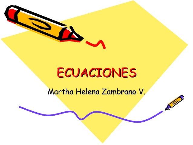 ECUACIONESECUACIONES Martha Helena Zambrano V.Martha Helena Zambrano V.