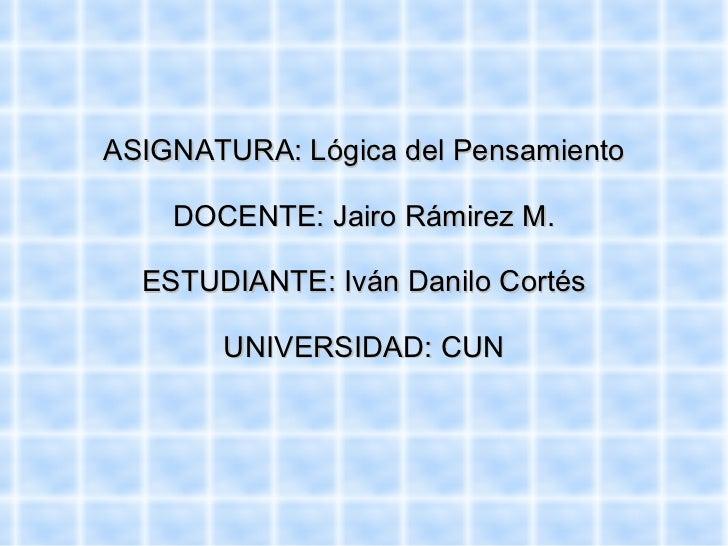 ASIGNATURA: Lógica del Pensamiento DOCENTE: Jairo Rámirez M. ESTUDIANTE: Iván Danilo Cortés UNIVERSIDAD: CUN