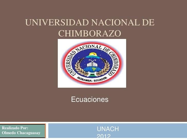 UNIVERSIDAD NACIONAL DE                CHIMBORAZO                     EcuacionesRealizado Por:             UNACHOlmedo Cha...