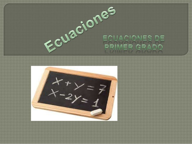 Resolución de ecuaciones de Primer grado   Involucra una o mas variables dentro de un conjunto todos elevados a la potenc...