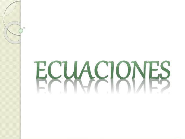 ¿Qué es una ecuación?   Una ecuación es una igualdad en la cual participan  algunas cantidades desconocidas, en general  ...