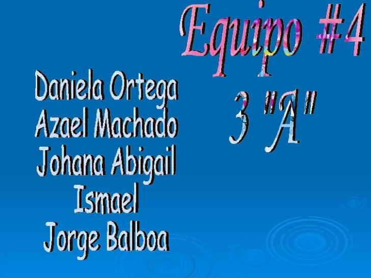 """Equipo #4 3 """"A"""" Daniela Ortega Azael Machado Johana Abigail Ismael Jorge Balboa"""