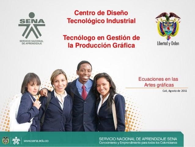 Cali, Agosto de 2011Centro de DiseñoTecnológico IndustrialEcuaciones en lasArtes gráficasTecnólogo en Gestión dela Producc...