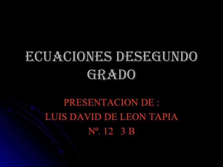 ECUACIONES DESEGUNDO GRADO PRESENTACION DE : LUIS DAVID DE LEON TAPIA Nº. 12  3 B