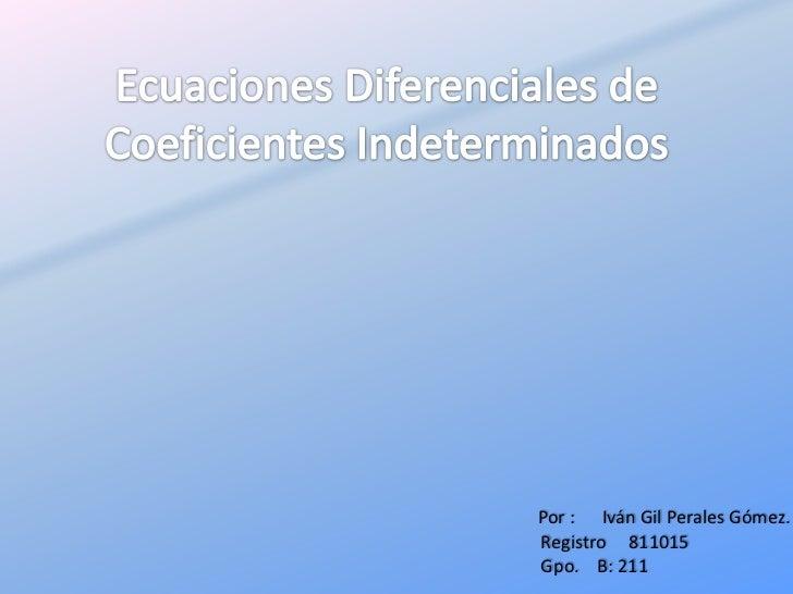 Ecuaciones Diferenciales de Coeficientes Indeterminados<br />Por :      Iván Gil Perales Gómez.<br />Registro     811015<b...