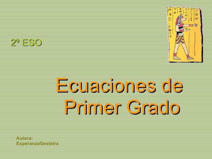 Ecuaciones de  Primer Grado <ul><li>2º ESO </li></ul>Autora: EsperanzaGesteira