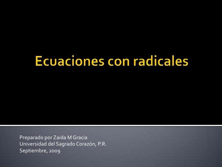 Ecuaciones con radicales<br />PreparadoporZaida M Gracia<br />Universidad del SagradoCorazón, P.R.<br />Septiembre, 2009 <...