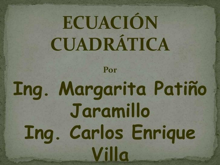 ECUACIÓN CUADRÁTICA<br />Por<br />Ing. Margarita Patiño Jaramillo<br />Ing. Carlos Enrique Villa<br />