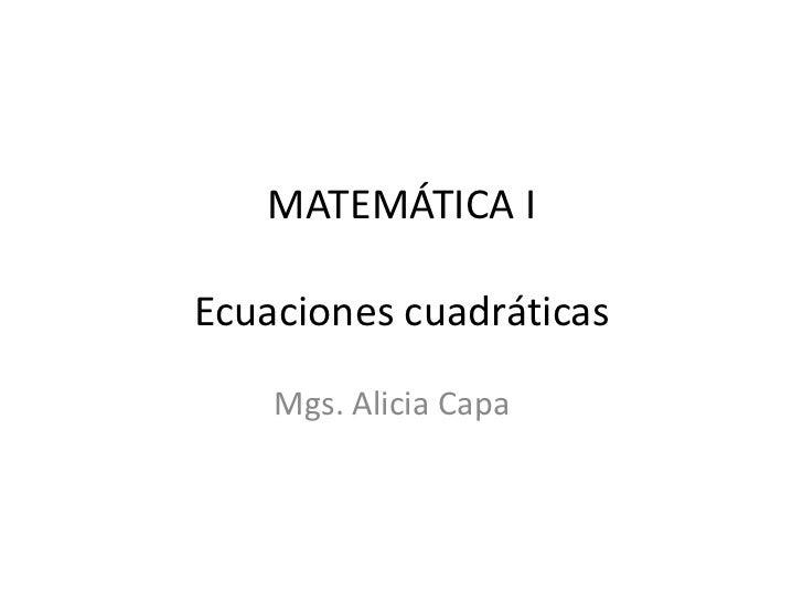 MATEMÁTICA IEcuaciones cuadráticas    Mgs. Alicia Capa
