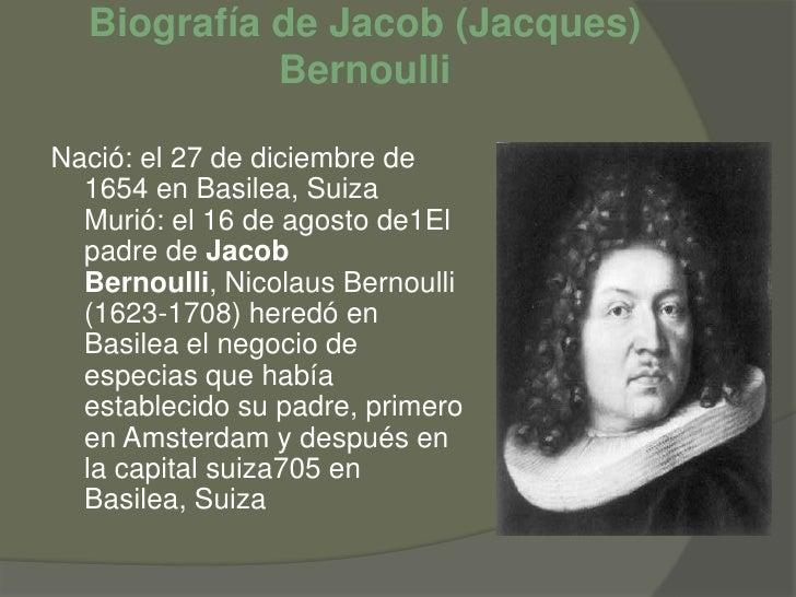 Biografía de Jacob (Jacques) Bernoulli<br />Nació: el 27 de diciembre de 1654 en Basilea, Suiza Murió: el 16 de agosto de1...