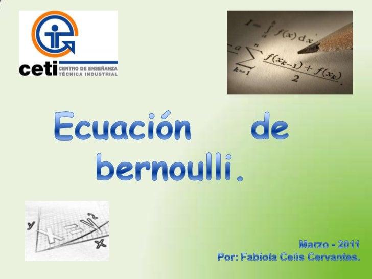 Ecuación    de <br />bernoulli.<br />Marzo - 2011<br />Por: Fabiola Celis Cervantes.<br />
