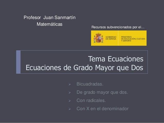 Tema Ecuaciones Ecuaciones de Grado Mayor que Dos Profesor Juan Sanmartín Matemáticas Recursos subvencionados por el…  Bi...