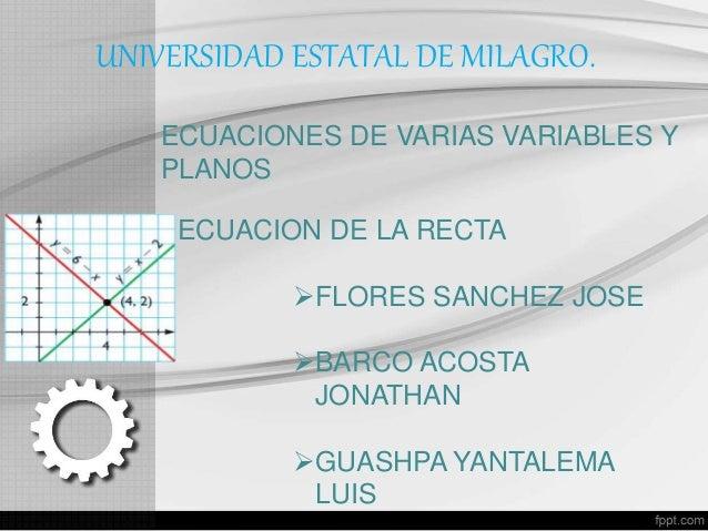 UNIVERSIDAD ESTATAL DE MILAGRO. ECUACIONES DE VARIAS VARIABLES Y PLANOS ECUACION DE LA RECTA FLORES SANCHEZ JOSE BARCO A...