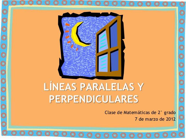 LÍNEAS PARALELAS Y PERPENDICULARES          Clase de Matemáticas de 2° grado                       7 de marzo de 2012