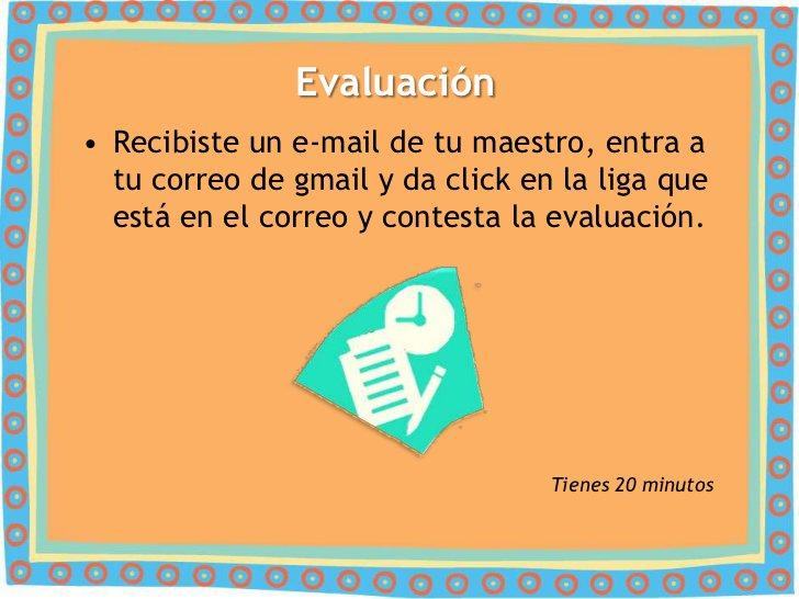 Evaluación• Recibiste un e-mail de tu maestro, entra a  tu correo de gmail y da click en la liga que  está en el correo y ...