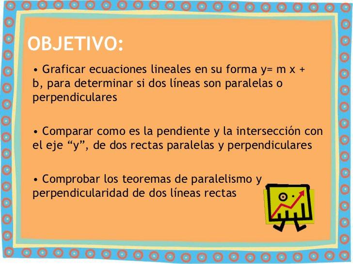 OBJETIVO:• Graficar ecuaciones lineales en su forma y= m x +b, para determinar si dos líneas son paralelas operpendiculare...
